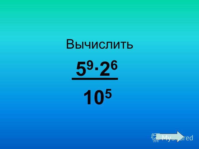 Вычислить 5 9 ·2 6 10 5