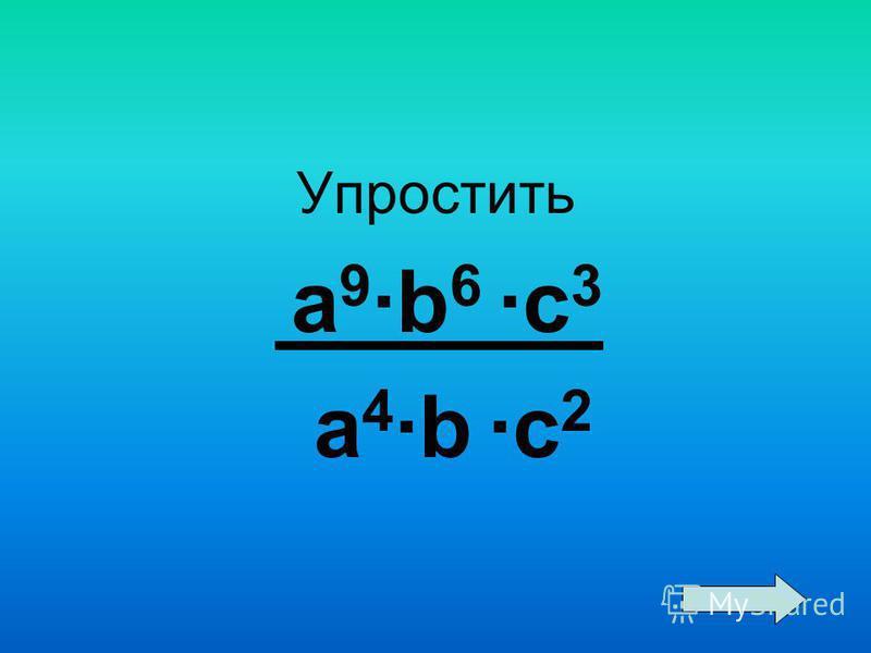 Упростить a 9 ·b 6 ·c 3 a 4 ·b ·c 2