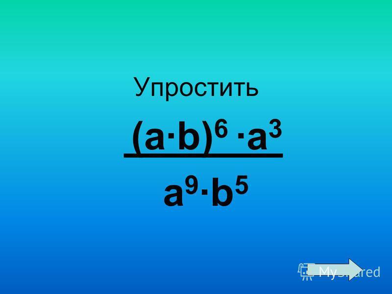 Упростить (a·b) 6 ·a 3 a 9 ·b 5