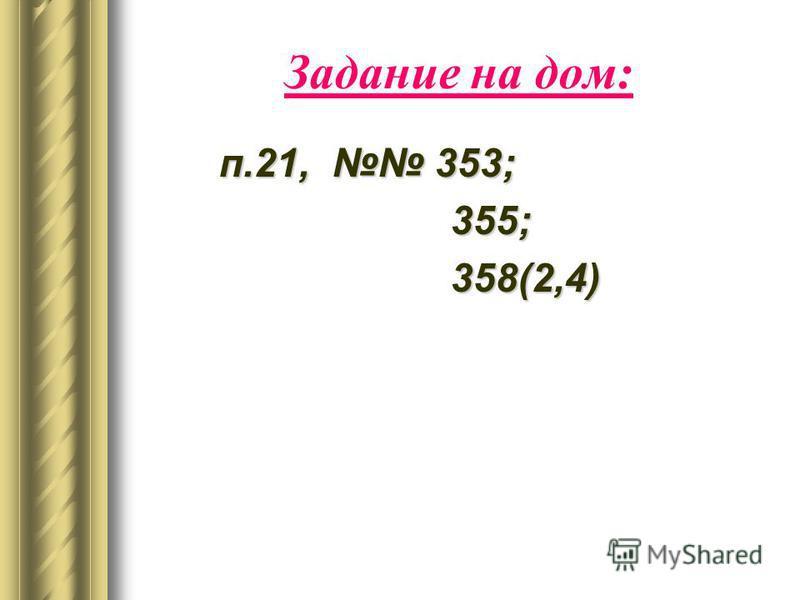 Задание на дом: п.21, 353; 355; 355; 358(2,4) 358(2,4)