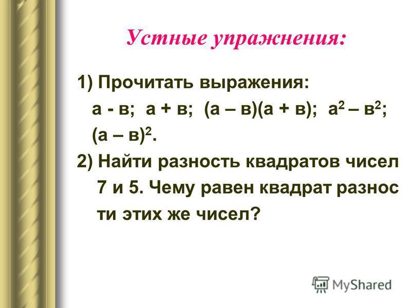 Устные упражнения: 1) Прочитать выражения: а - в; а + в; (а – в)(а + в); а 2 – в 2 ; (а – в) 2. 2) Найти разность квадратов чисел 7 и 5. Чему равен квадрат разности этих же чисел?