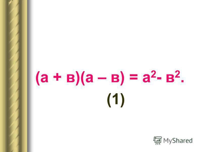 (а + в)(а – в) = а 2 - в 2. (1)