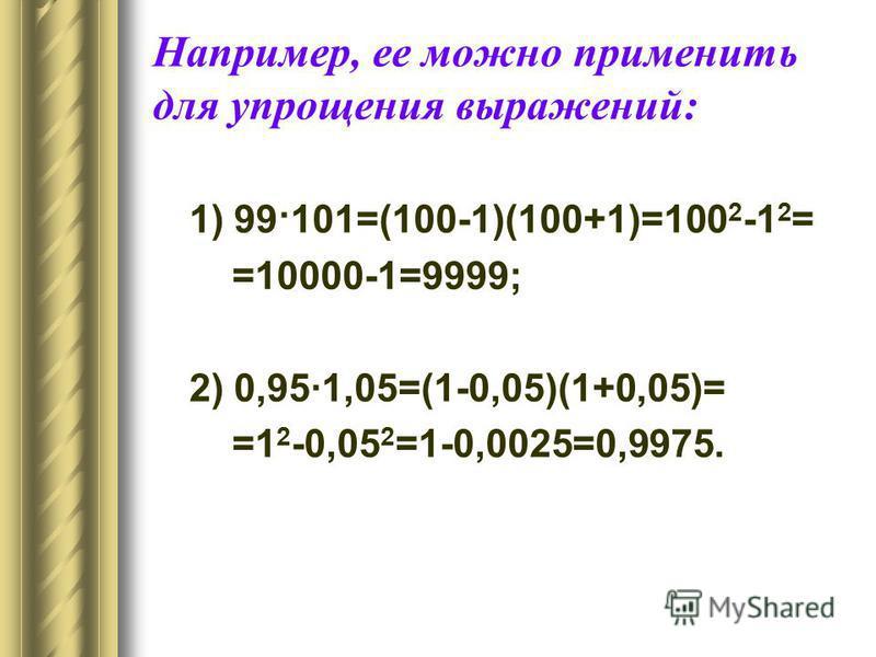 Например, ее можно применить для упрощения выражений: 1) 99·101=(100-1)(100+1)=100 2 -1 2 = =10000-1=9999; 2) 0,95·1,05=(1-0,05)(1+0,05)= =1 2 -0,05 2 =1-0,0025=0,9975.