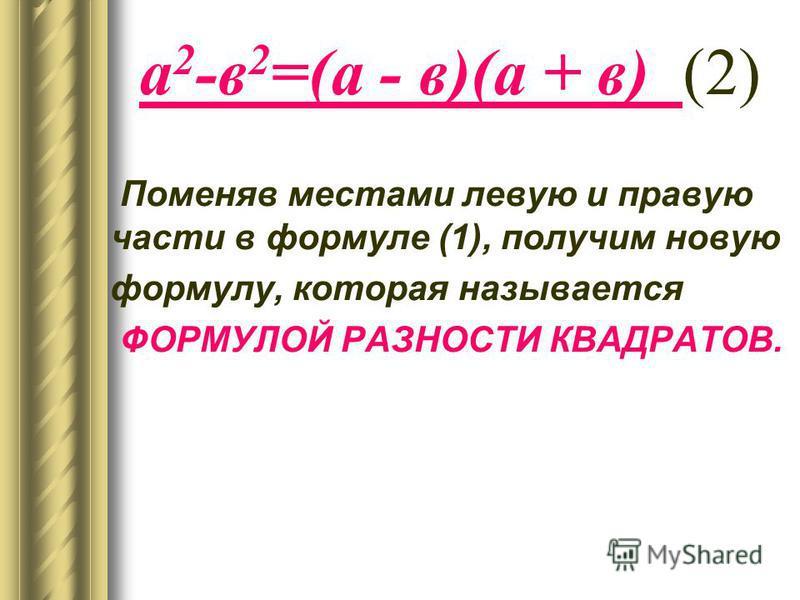 а 2 -в 2 =(а - в)(а + в) (2) Поменяв местами левую и правую части в формуле (1), получим новую формулу, которая называется ФОРМУЛОЙ РАЗНОСТИ КВАДРАТОВ.