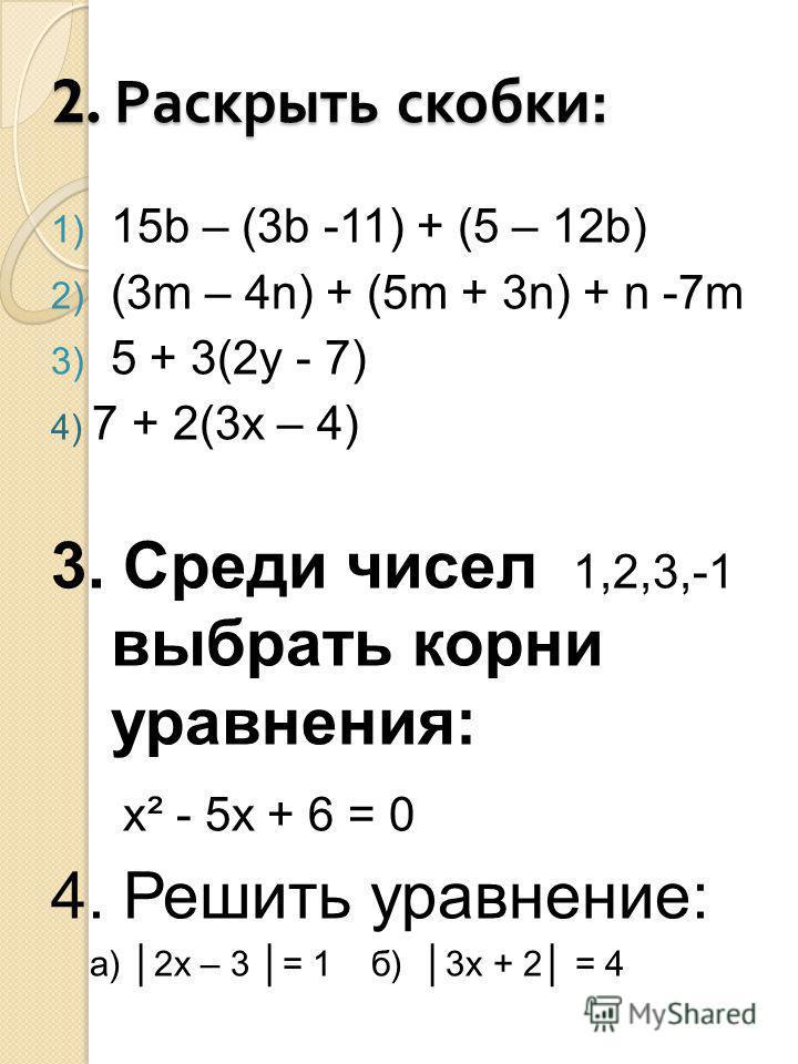 2. Раскрыть скобки : 1) 15b – (3b -11) + (5 – 12b) 2) (3m – 4n) + (5m + 3n) + n -7m 3) 5 + 3(2y - 7) 4) 7 + 2(3x – 4) 3. Среди чисел 1,2,3,-1 выбрать корни уравнения: x² - 5x + 6 = 0 4. Решить уравнение: а) 2 х – 3 = 1 б) 3 х + 2 = 4