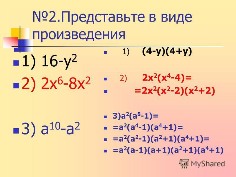 2. Представьте в виде произведения 1) 16-у 2 2) 2 х 6 -8 х 2 3) а 10 -а 2 1) (4-у)(4+у) 2) 2 х 2 (х 4 -4)= =2 х 2 (х 2 -2)(х 2 +2) 3)а 2 (а 8 -1)= =а 2 (а 4 -1)(а 4 +1)= =а 2 (а 2 -1)(а 2 +1)(а 4 +1)= =а 2 (а-1)(а+1)(а 2 +1)(а 4 +1)