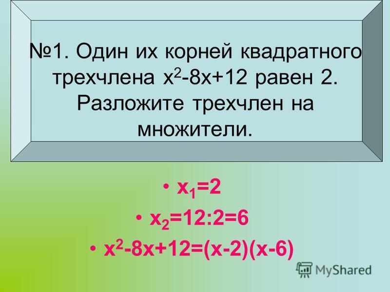 1. Один их корней квадратного трехчлена х 2 -8 х+12 равен 2. Разложите трехчлен на множители. х 1 =2 х 2 =12:2=6 х 2 -8 х+12=(х-2)(х-6)