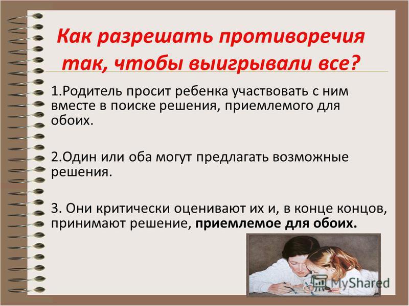 1. Родитель просит ребенка участвовать с ним вместе в поиске решения, приемлемого для обоих. 2. Один или оба могут предлагать возможные решения. 3. Они критически оценивают их и, в конце концов, принимают решение, приемлемое для обоих. Как разрешать