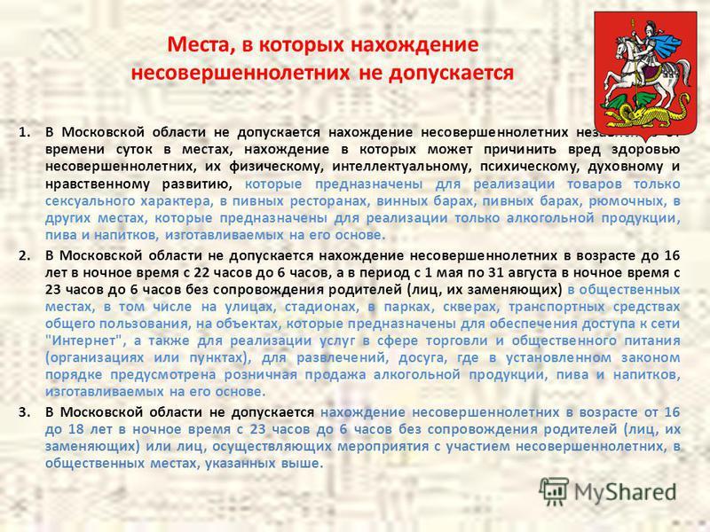 Места, в которых нахождение несовершеннолетних не допускается 1. В Московской области не допускается нахождение несовершеннолетних независимо от времени суток в местах, нахождение в которых может причинить вред здоровью несовершеннолетних, их физичес