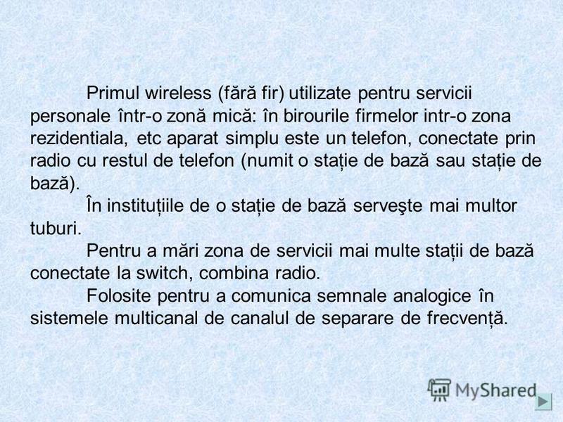 Sistemul de telefon fără fir Sistemul de telefoane fără fir sunt concepute pentru a serviciu cu un grad ridicat de calitate limitat de abonaţi de telefonie mobilă într-o zonă cu o rază de câteva sute de metri. Principii de construcţie a unor astfel d