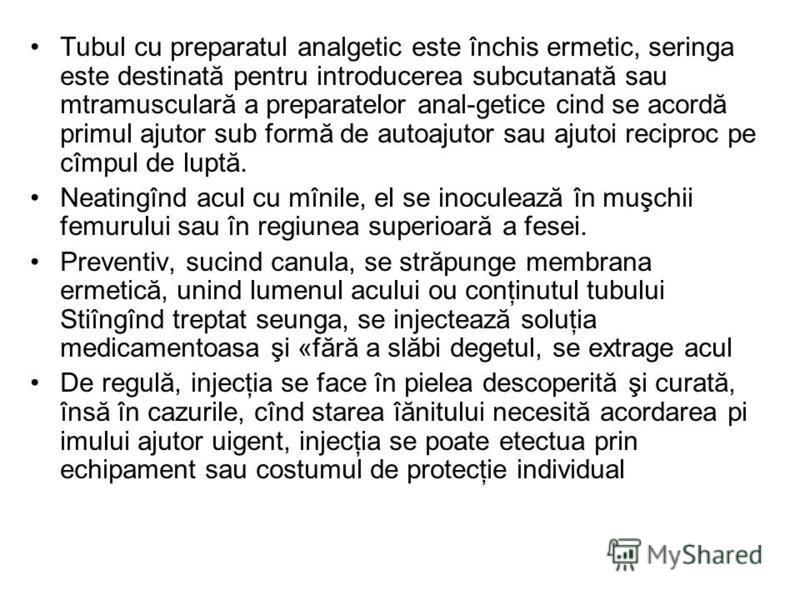 Tubul cu preparatul analgetic este închis ermetic, seringa este destinată pentru introducerea subcutanată sau mtramusculară a preparatelor anal-getice cind se acordă primul ajutor sub formă de autoajutor sau ajutoi reciproc pe cîmpul de luptă. Neatin