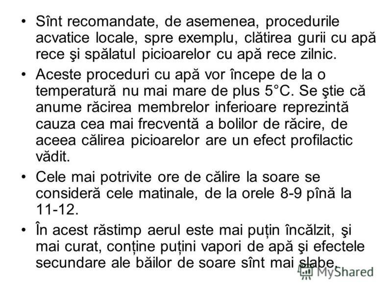 Sînt recomandate, de asemenea, procedurile acvatice locale, spre exemplu, clătirea gurii cu apă rece şi spălatul picioarelor cu apă rece zilnic. Aceste proceduri cu apă vor începe de la o temperatură nu mai mare de plus 5°C. Se ştie că anume răcirea
