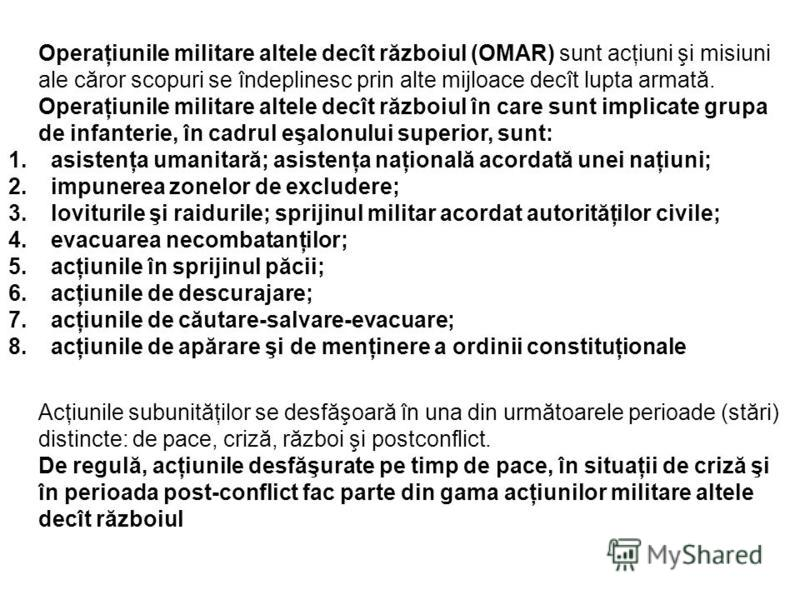 Operaţiunile militare altele decît războiul (OMAR) sunt acţiuni şi misiuni ale căror scopuri se îndeplinesc prin alte mijloace decît lupta armată. Operaţiunile militare altele decît războiul în care sunt implicate grupa de infanterie, în cadrul eşalo