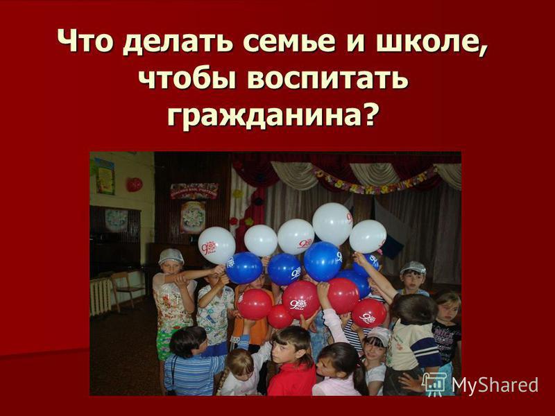 Что делать семье и школе, чтобы воспитать гражданина?