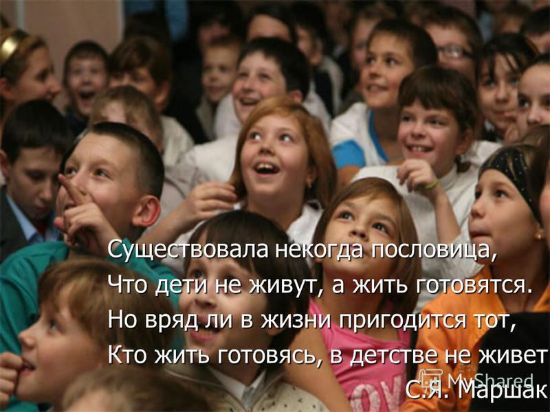 Существовала некогда пословица, Что дети не живут, а жить готовятся. Но вряд ли в жизни пригодится тот, Кто жить готовясь, в детстве не живет. С.Я. Маршак