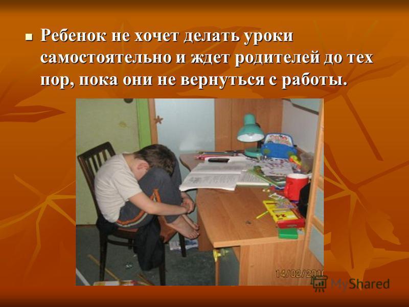 Ребенок не хочет делать уроки самостоятельно и ждет родителей до тех пор, пока они не вернуться с работы. Ребенок не хочет делать уроки самостоятельно и ждет родителей до тех пор, пока они не вернуться с работы.