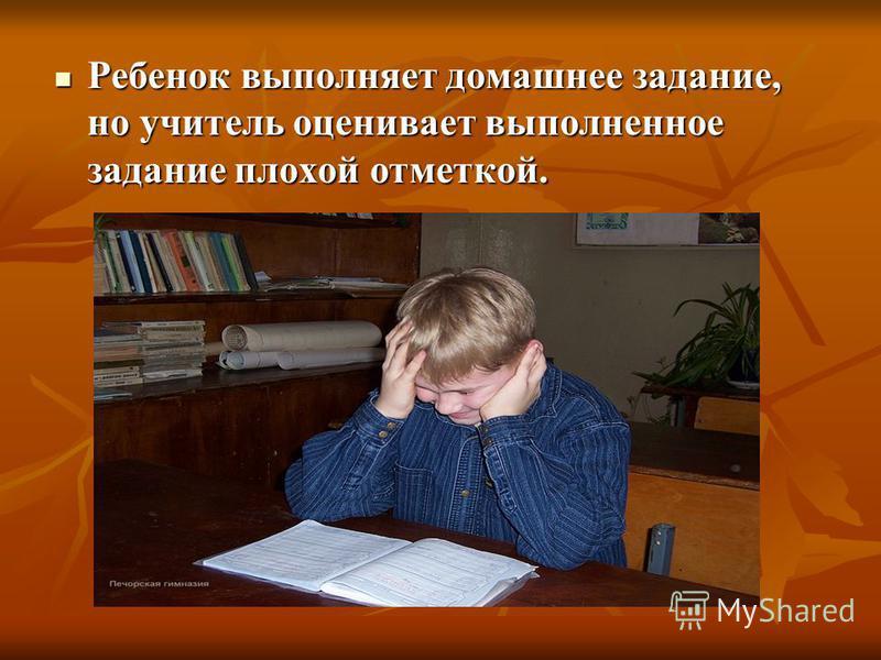 Ребенок выполняет домашнее задание, но учитель оценивает выполненное задание плохой отметкой. Ребенок выполняет домашнее задание, но учитель оценивает выполненное задание плохой отметкой.