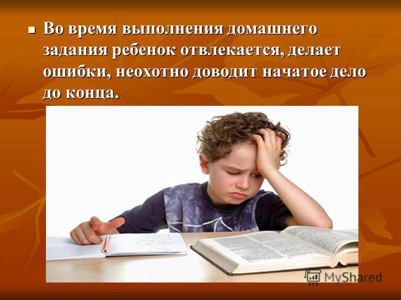 Во время выполнения домашнего задания ребенок отвлекается, делает ошибки, неохотно доводит начатое дело до конца. Во время выполнения домашнего задания ребенок отвлекается, делает ошибки, неохотно доводит начатое дело до конца.
