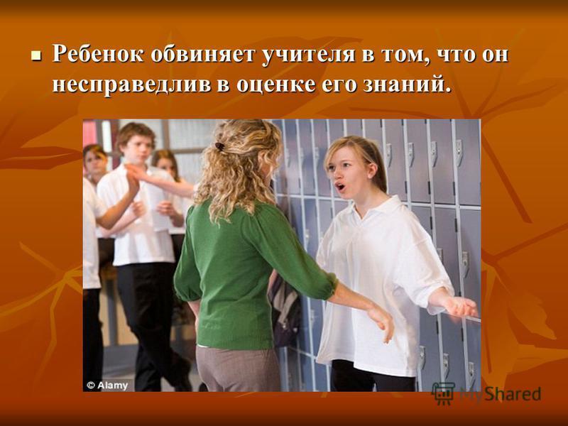 Ребенок обвиняет учителя в том, что он несправедлив в оценке его знаний. Ребенок обвиняет учителя в том, что он несправедлив в оценке его знаний.