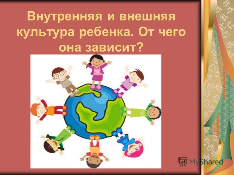 Внутренняя и внешняя культура ребенка. От чего она зависит?