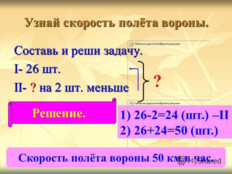 Узнай скорость полёта вороны. Составь и реши задачу. I- 26 шт. II- ? на 2 шт. меньше ? Решение. 1) 26-2=24 (шт.) –II 2) 26+24=50 (шт.) Скорость полёта вороны 50 км в час.
