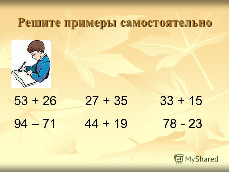 Решите примеры самостоятельно 53 + 26 27 + 35 33 + 15 94 – 71 44 + 19 78 - 23