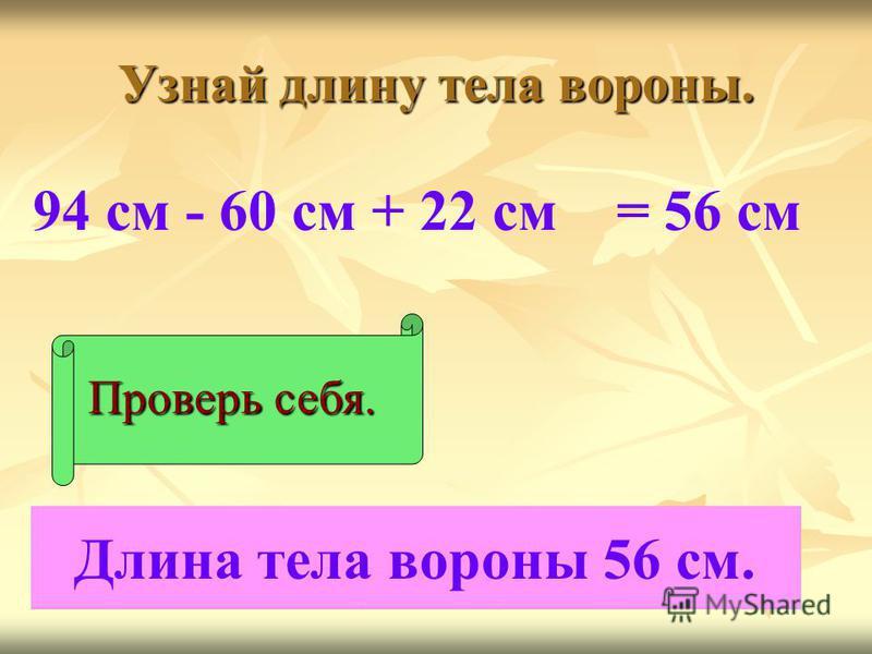 Узнай длину тела вороны. 94 см - 60 см + 22 см Проверь себя. = 56 см Длина тела вороны 56 см.