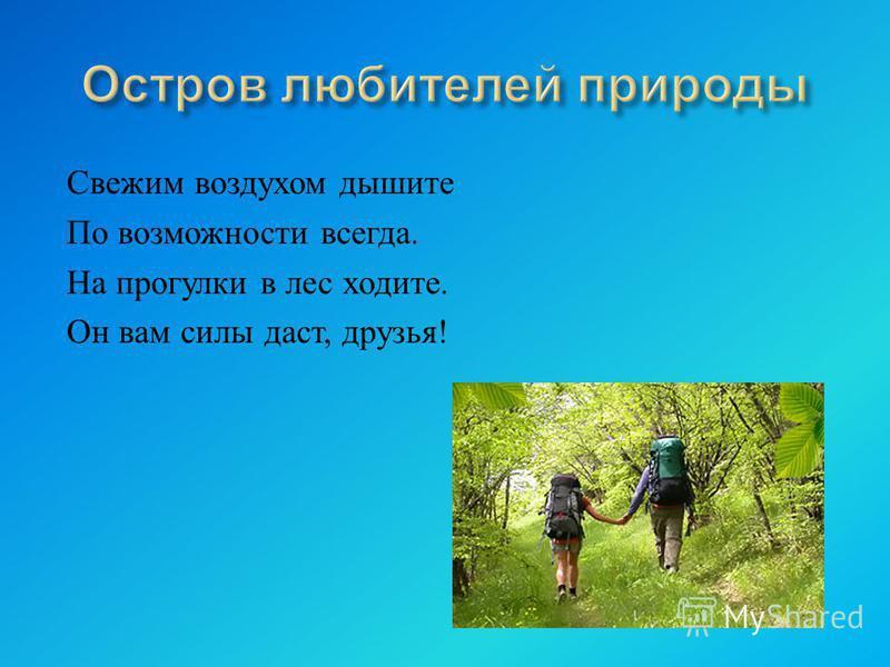 Свежим воздухом дышите По возможности всегда. На прогулки в лес ходите. Он вам силы даст, друзья !
