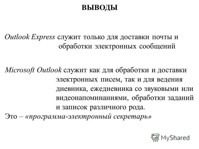 ВЫВОДЫ Outlook Express служит только для доставки почты и обработки электронных сообщений Microsoft Outlook служит как для обработки и доставки электронных писем, так и для ведения дневника, ежедневника со звуковыми или видео напоминаниями, обработки