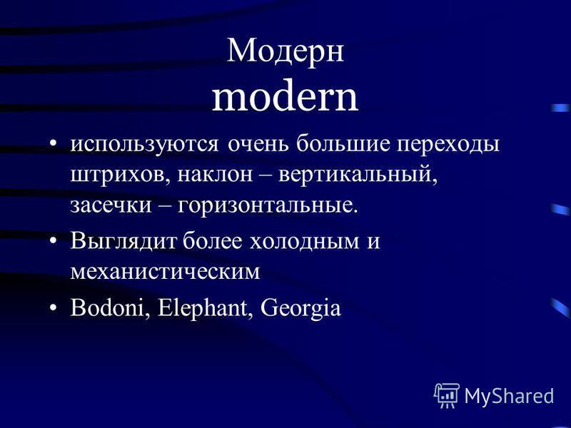 Модерн modern используются очень большие переходы штрихов, наклон – вертикальный, засечки – горизонтальные. Выглядит более холодным и механистическим Bodoni, Elephant, Georgia