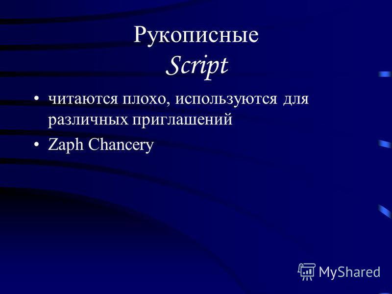 Рукописные Script читаются плохо, используются для различных приглашений Zaph Chancery