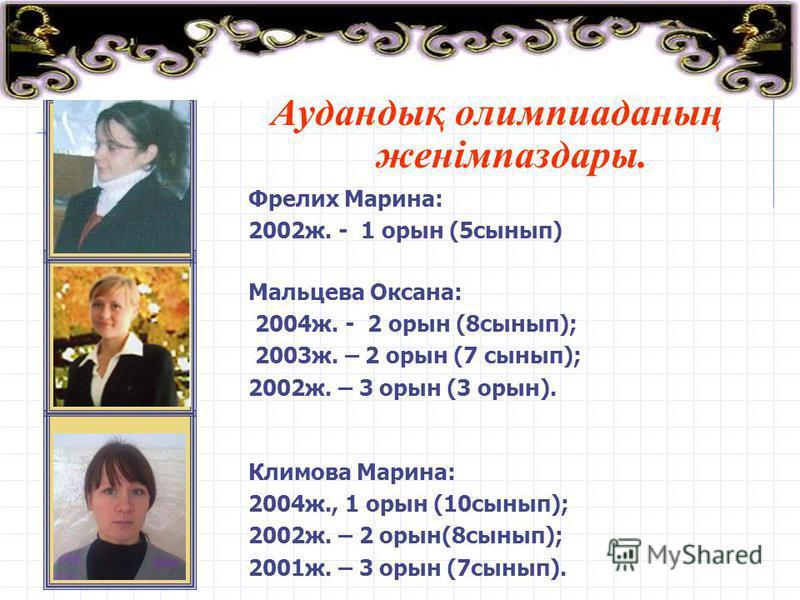 Аудандық олимпиаданың женімпаздары. Фрелих Марина: 2002ж. - 1 орын (5сынып) Климова Марина: 2004ж., 1 орын (10сынып); 2002ж. – 2 орын(8сынып); 2001ж. – 3 орын (7сынып). Мальцева Оксана: 2004ж. - 2 орын (8сынып); 2003ж. – 2 орын (7 сынып); 2002ж. – 3
