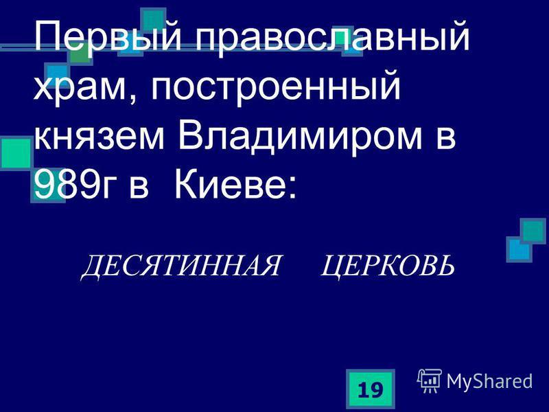 19 Первый православный храм, построенный князем Владимиром в 989 г в Киеве: ДЕСЯТИННАЯ ЦЕРКОВЬ