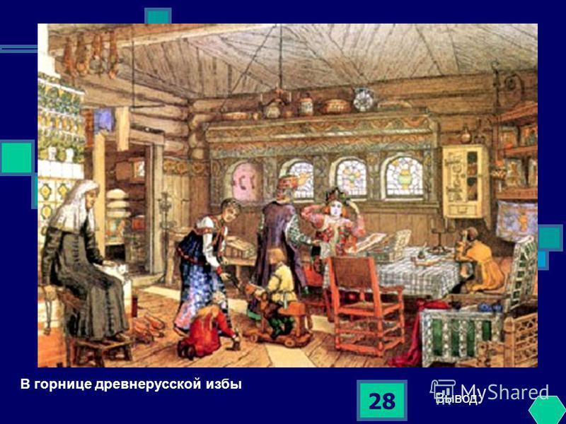 28 В горнице древнерусской избы Вывод: