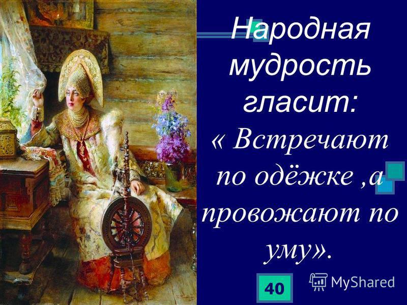 40 Народная мудрость гласит: « Встречают по одёжке,а провожают по уму».