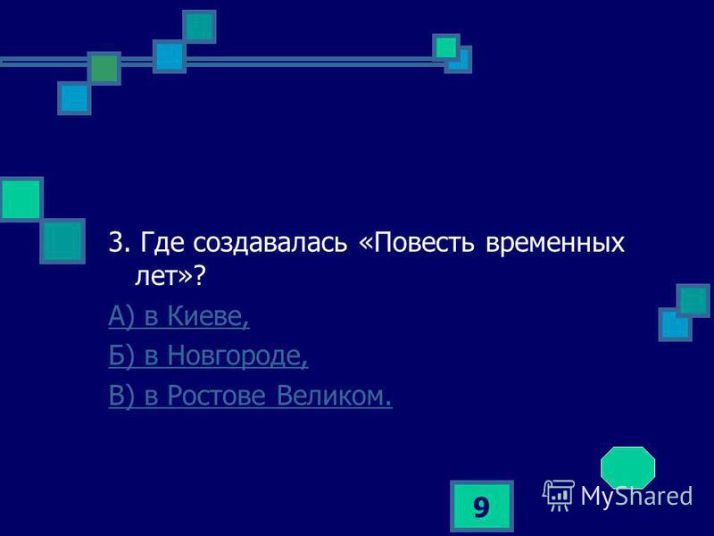 9 3. Где создавалась «Повесть временных лет»? А) в Киеве, Б) в Новгороде, В) в Ростове Великом.