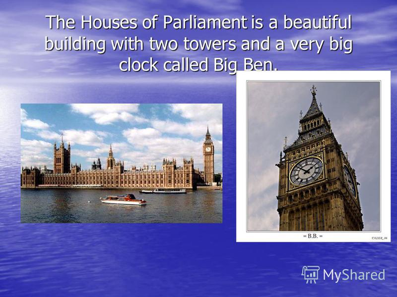 The Houses of Parliament is a beautiful building with two towers and a very big clock called Big Ben.