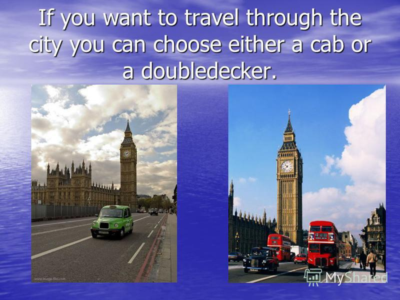 If you want to travel through the city you can choose either a cab or a doubledecker.