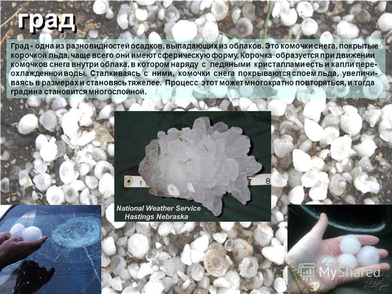 град Град - одна из разновидностей осадков, выпадающих из облаков. Это комочки снега, покрытые корочкой льда, чаще всего они имеют сферическую форму. Корочка образуется при движении комочков снега внутри облака, в котором наряду с ледяными кристаллам