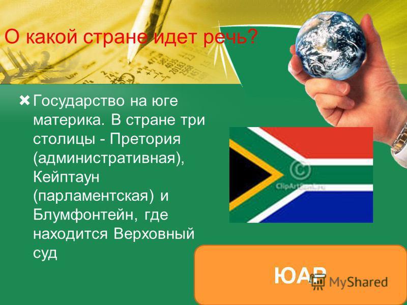 О какой стране идет речь? Государство на юге материка. В стране три столицы - Претория (административная), Кейптаун (парламентская) и Блумфонтейн, где находится Верховный суд ЮАР