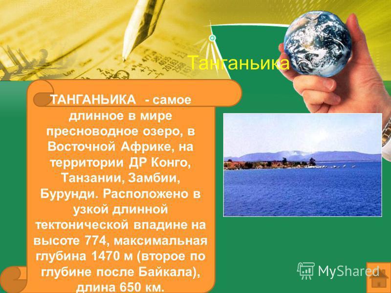 Танганьика ТАНГАНЬИКА - самое длинное в мире пресноводное озеро, в Восточной Африке, на территории ДР Конго, Танзании, Замбии, Бурунди. Расположено в узкой длинной тектонической впадине на высоте 774, максимальная глубина 1470 м (второе по глубине по