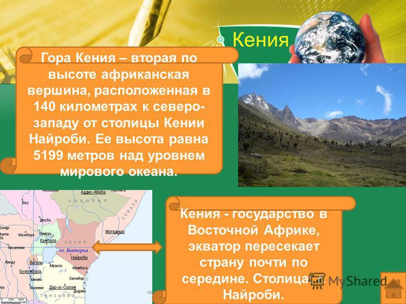 Кения Гора Кения – вторая по высоте африканская вершина, расположенная в 140 километрах к северо- западу от столицы Кении Найроби. Ее высота равна 5199 метров над уровнем мирового океана. Кения - государство в Восточной Африке, экватор пересекает стр