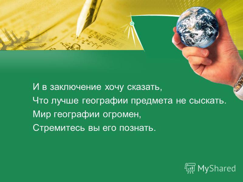 И в заключение хочу сказать, Что лучше географии предмета не сыскать. Мир географии огромен, Стремитесь вы его познать.