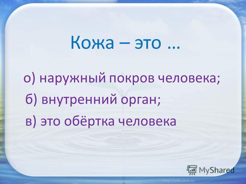 Кожа – это … о) наружный покров человека; б) внутренний орган; в) это обёртка человека