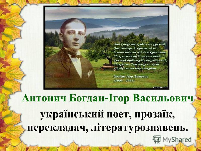 Антонич Богдан-Ігор Васильович український поет, прозаїк, перекладач, літературознавець.