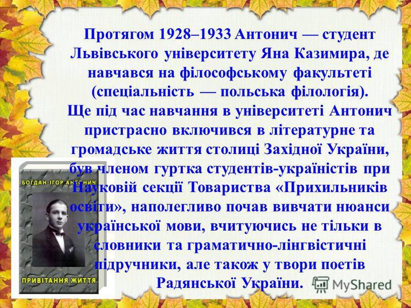Протягом 1928–1933 Антонич студент Львівського університету Яна Казимира, де навчався на філософському факультеті (спеціальність польська філологія). Ще під час навчання в університеті Антонич пристрасно включився в літературне та громадське життя ст