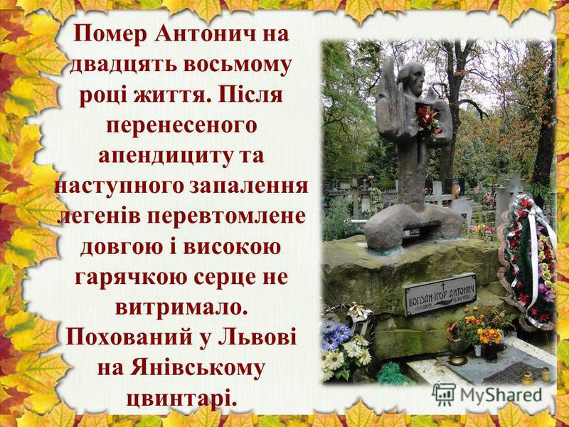 Помер Антонич на двадцять восьмому році життя. Після перенесеного апендициту та наступного запалення легенів перевтомлене довгою і високою гарячкою серце не витримало. Похований у Львові на Янівському цвинтарі.