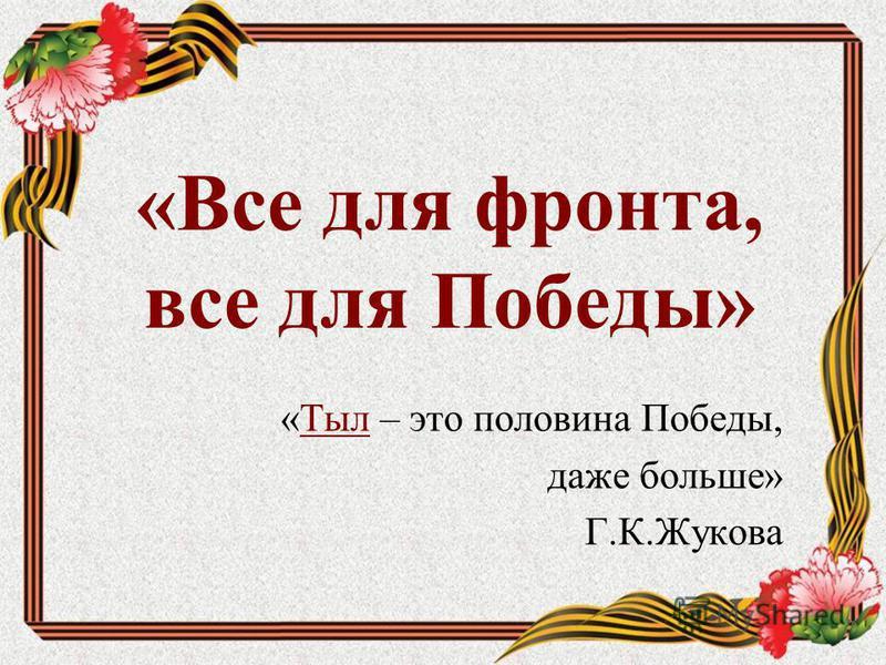 «Все для фронта, все для Победы» «Тыл – это половина Победы,Тыл даже больше» Г.К.Жукова