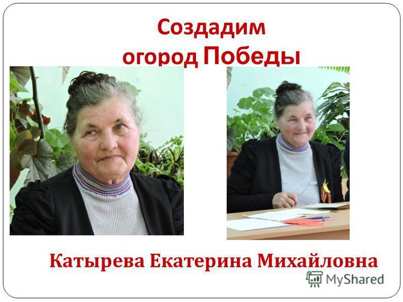 Создадим огород Победы Катырева Екатерина Михайловна