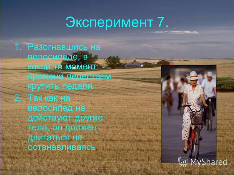 Эксперимент 7. 1. Разогнавшись на велосипеде, в какой то момент времени перестаем крутить педали. 2. Так как на велосипед не действуют другие тела, он должен двигаться не останавливаясь.